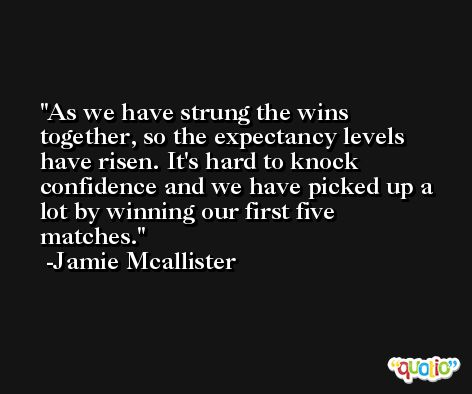 As we have strung the wins together, so the expectancy levels have risen. It's hard to knock confidence and we have picked up a lot by winning our first five matches. -Jamie Mcallister