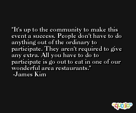 It's up to the community to make this event a success. People don't have to do anything out of the ordinary to participate. They aren't required to give any extra. All you have to do to participate is go out to eat in one of our wonderful area restaurants. -James Kim