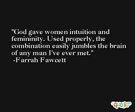 God gave women intuition and femininity. Used properly, the combination easily jumbles the brain of any man I've ever met. -Farrah Fawcett