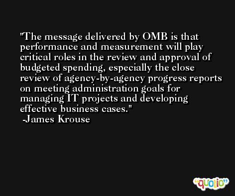The message delivered by OMB is that performance and measurement will play critical roles in the review and approval of budgeted spending, especially the close review of agency-by-agency progress reports on meeting administration goals for managing IT projects and developing effective business cases. -James Krouse