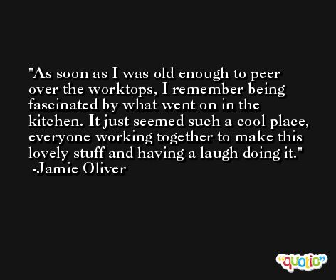 As soon as I was old enough to peer over the worktops, I remember being fascinated by what went on in the kitchen. It just seemed such a cool place, everyone working together to make this lovely stuff and having a laugh doing it. -Jamie Oliver