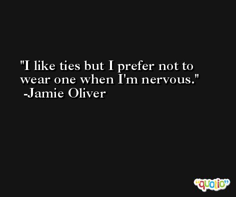I like ties but I prefer not to wear one when I'm nervous. -Jamie Oliver