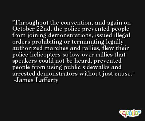 Throughout the convention, and again on October 22nd, the police prevented people from joining demonstrations, issued illegal orders prohibiting or terminating legally authorized marches and rallies, flew their police helicopters so low over rallies that speakers could not be heard, prevented people from using public sidewalks and arrested demonstrators without just cause. -James Lafferty