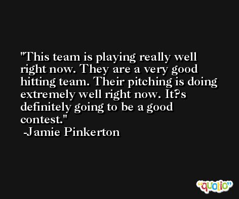 This team is playing really well right now. They are a very good hitting team. Their pitching is doing extremely well right now. It?s definitely going to be a good contest. -Jamie Pinkerton