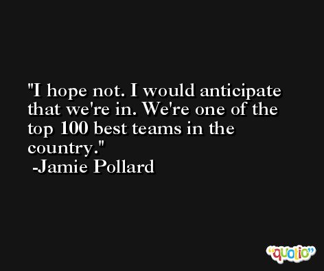 I hope not. I would anticipate that we're in. We're one of the top 100 best teams in the country. -Jamie Pollard