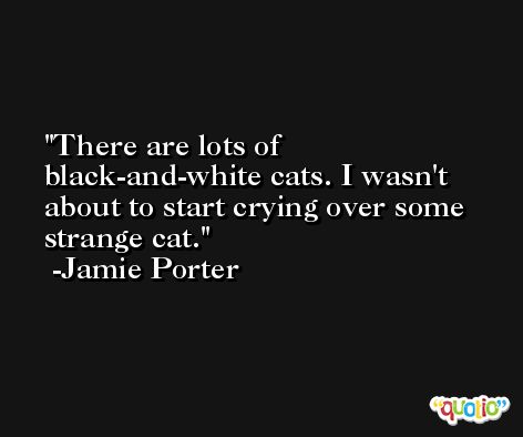 There are lots of black-and-white cats. I wasn't about to start crying over some strange cat. -Jamie Porter