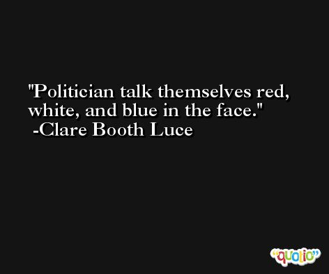 Politician talk themselves red, white, and blue in the face. -Clare Booth Luce