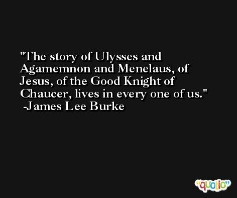 The story of Ulysses and Agamemnon and Menelaus, of Jesus, of the Good Knight of Chaucer, lives in every one of us. -James Lee Burke