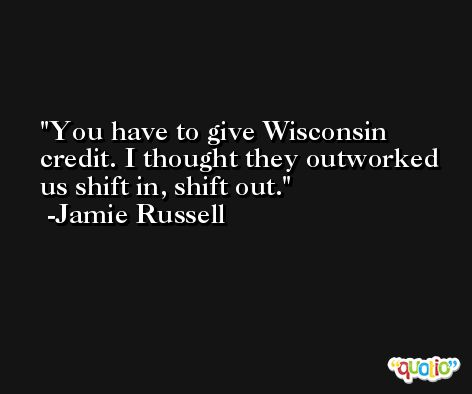 You have to give Wisconsin credit. I thought they outworked us shift in, shift out. -Jamie Russell
