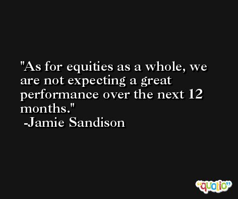 As for equities as a whole, we are not expecting a great performance over the next 12 months. -Jamie Sandison