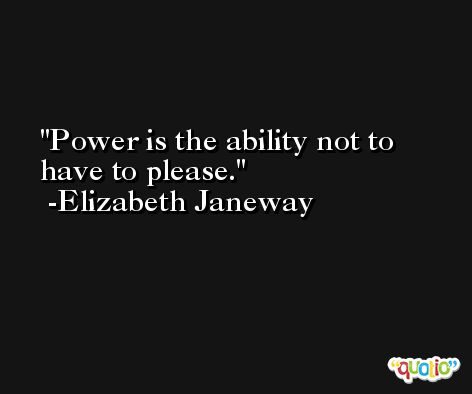 Power is the ability not to have to please. -Elizabeth Janeway