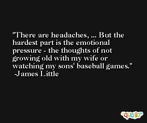 There are headaches, ... But the hardest part is the emotional pressure - the thoughts of not growing old with my wife or watching my sons' baseball games. -James Little