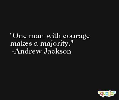 One man with courage makes a majority. -Andrew Jackson