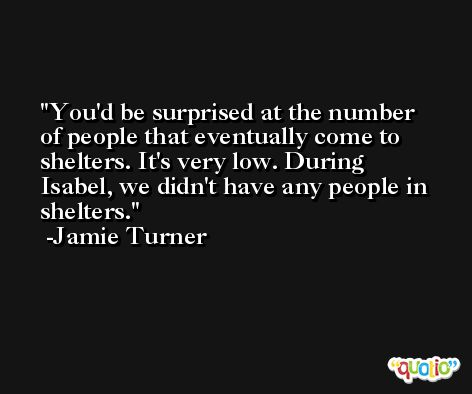 You'd be surprised at the number of people that eventually come to shelters. It's very low. During Isabel, we didn't have any people in shelters. -Jamie Turner