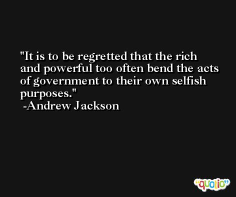 It is to be regretted that the rich and powerful too often bend the acts of government to their own selfish purposes. -Andrew Jackson