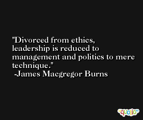 Divorced from ethics, leadership is reduced to management and politics to mere technique. -James Macgregor Burns