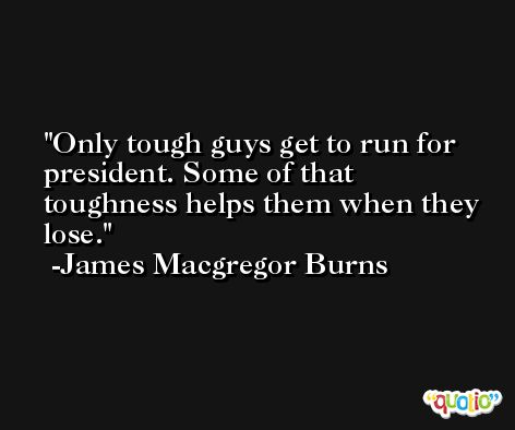 Only tough guys get to run for president. Some of that toughness helps them when they lose. -James Macgregor Burns