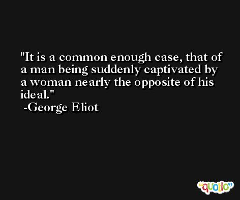 It is a common enough case, that of a man being suddenly captivated by a woman nearly the opposite of his ideal. -George Eliot