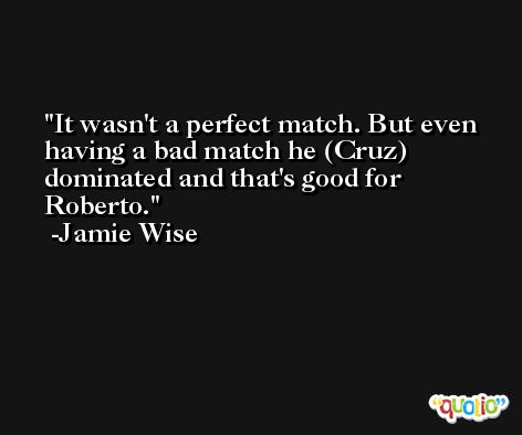 It wasn't a perfect match. But even having a bad match he (Cruz) dominated and that's good for Roberto. -Jamie Wise