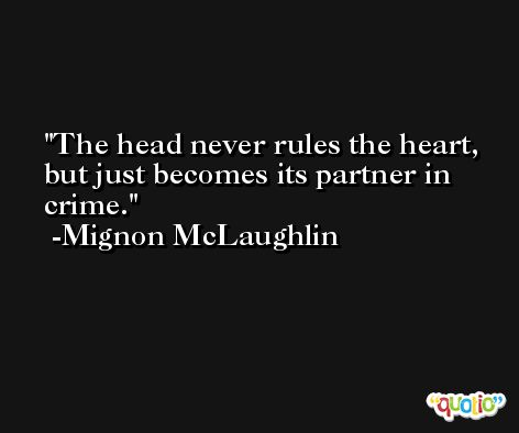The head never rules the heart, but just becomes its partner in crime. -Mignon McLaughlin
