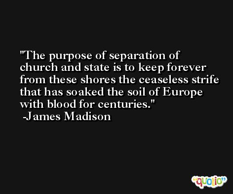 The purpose of separation of church and state is to keep forever from these shores the ceaseless strife that has soaked the soil of Europe with blood for centuries. -James Madison