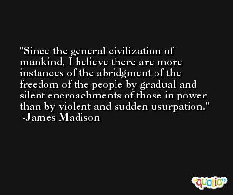 Since the general civilization of mankind, I believe there are more instances of the abridgment of the freedom of the people by gradual and silent encroachments of those in power than by violent and sudden usurpation. -James Madison