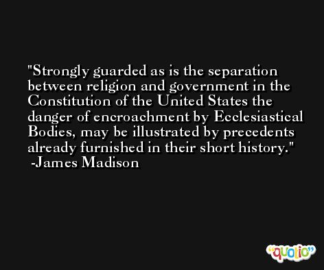 Strongly guarded as is the separation between religion and government in the Constitution of the United States the danger of encroachment by Ecclesiastical Bodies, may be illustrated by precedents already furnished in their short history. -James Madison
