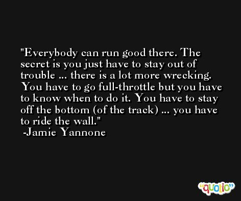 Everybody can run good there. The secret is you just have to stay out of trouble ... there is a lot more wrecking. You have to go full-throttle but you have to know when to do it. You have to stay off the bottom (of the track) ... you have to ride the wall. -Jamie Yannone