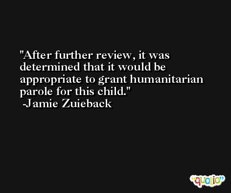 After further review, it was determined that it would be appropriate to grant humanitarian parole for this child. -Jamie Zuieback