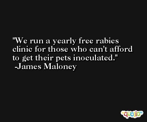 We run a yearly free rabies clinic for those who can't afford to get their pets inoculated. -James Maloney