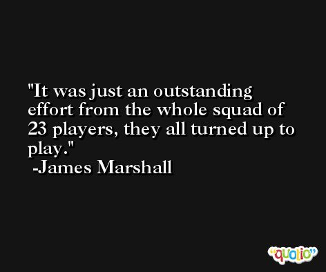 It was just an outstanding effort from the whole squad of 23 players, they all turned up to play. -James Marshall