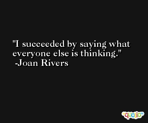 I succeeded by saying what everyone else is thinking. -Joan Rivers