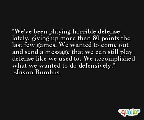 We've been playing horrible defense lately, giving up more than 80 points the last few games. We wanted to come out and send a message that we can still play defense like we used to. We accomplished what we wanted to do defensively. -Jason Bumblis