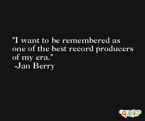 I want to be remembered as one of the best record producers of my era. -Jan Berry