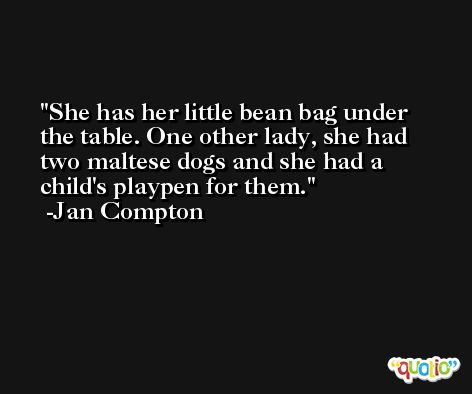 She has her little bean bag under the table. One other lady, she had two maltese dogs and she had a child's playpen for them. -Jan Compton