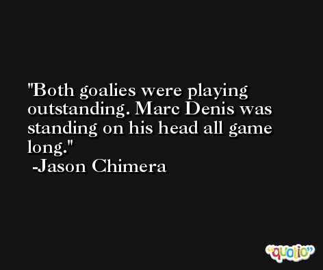 Both goalies were playing outstanding. Marc Denis was standing on his head all game long. -Jason Chimera