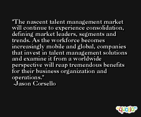 The nascent talent management market will continue to experience consolidation, defining market leaders, segments and trends. As the workforce becomes increasingly mobile and global, companies that invest in talent management solutions and examine it from a worldwide perspective will reap tremendous benefits for their business organization and operations. -Jason Corsello