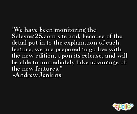 We have been monitoring the Salesnet25.com site and, because of the detail put in to the explanation of each feature, we are prepared to go live with the new edition, upon its release, and will be able to immediately take advantage of the new features. -Andrew Jenkins