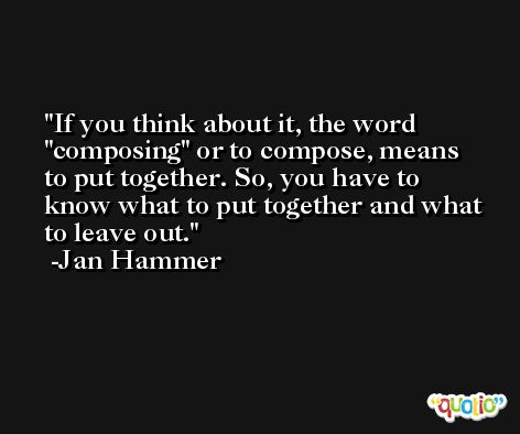 If you think about it, the word 'composing' or to compose, means to put together. So, you have to know what to put together and what to leave out. -Jan Hammer