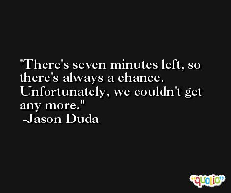 There's seven minutes left, so there's always a chance. Unfortunately, we couldn't get any more. -Jason Duda