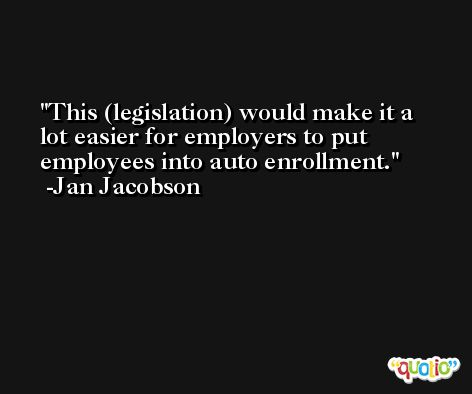 This (legislation) would make it a lot easier for employers to put employees into auto enrollment. -Jan Jacobson
