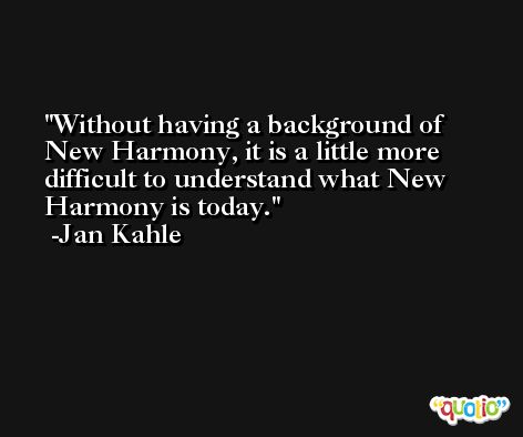 Without having a background of New Harmony, it is a little more difficult to understand what New Harmony is today. -Jan Kahle