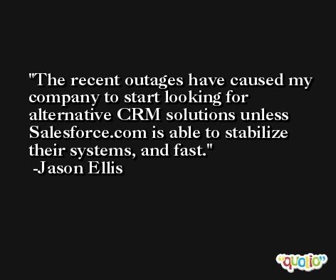 The recent outages have caused my company to start looking for alternative CRM solutions unless Salesforce.com is able to stabilize their systems, and fast. -Jason Ellis