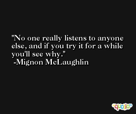 No one really listens to anyone else, and if you try it for a while you'll see why. -Mignon McLaughlin