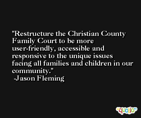 Restructure the Christian County Family Court to be more user-friendly, accessible and responsive to the unique issues facing all families and children in our community. -Jason Fleming