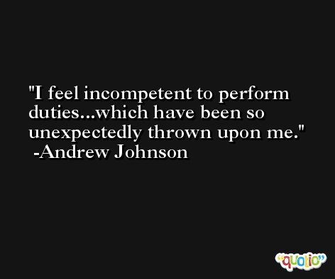 I feel incompetent to perform duties...which have been so unexpectedly thrown upon me. -Andrew Johnson