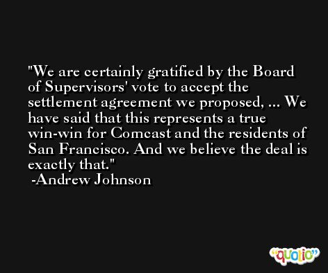 We are certainly gratified by the Board of Supervisors' vote to accept the settlement agreement we proposed, ... We have said that this represents a true win-win for Comcast and the residents of San Francisco. And we believe the deal is exactly that. -Andrew Johnson