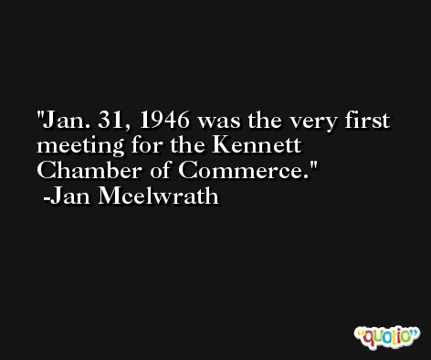 Jan. 31, 1946 was the very first meeting for the Kennett Chamber of Commerce. -Jan Mcelwrath