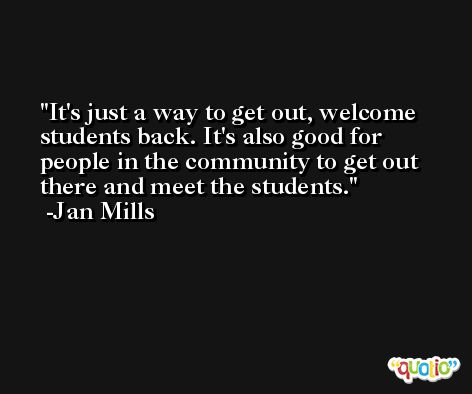 It's just a way to get out, welcome students back. It's also good for people in the community to get out there and meet the students. -Jan Mills