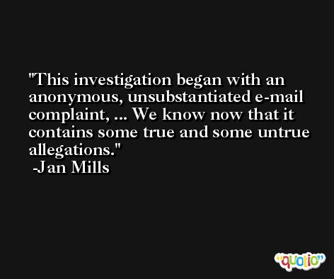 This investigation began with an anonymous, unsubstantiated e-mail complaint, ... We know now that it contains some true and some untrue allegations. -Jan Mills